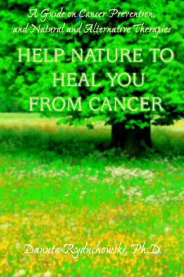 Help Nature to Heal You from Cancer: A Guide on Cancer Prevention, and Natural and Alternative Therapies (Paperback)