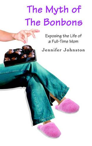 The Myth of the Bonbons: Exposing the Life of a Full-Time Mom (Paperback)