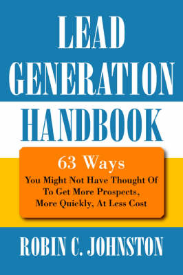 Lead Generation Handbook: 63 Ways You Might Not Have Thought of to Get More Prospects, More Quickly, at Less Cost (Paperback)