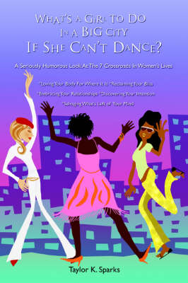 What's a Girl to Do in a Big City If She Can't Dance?: A Seriously Humorous Look at the 7 Crossroads in Women's Lives (Paperback)