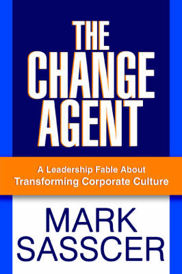 The Change Agent: A Leadership Fable about Transforming Corporate Culture (Paperback)