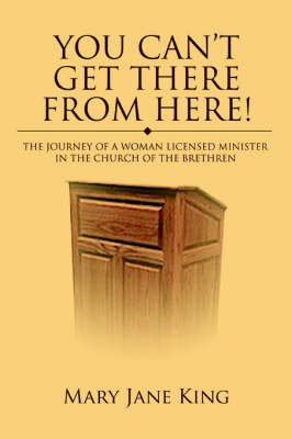 You Can't Get There from Here!: The Journey of a Woman Licensed Minister in the Church of the Brethren (Paperback)