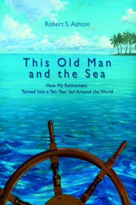 This Old Man and the Sea: How My Retirement Turned Into a Ten-Year Sail Around the World (Paperback)