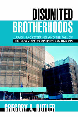 Disunited Brotherhoods: ...Race, Racketeering and the Fall of the New York Construction Unions (Paperback)