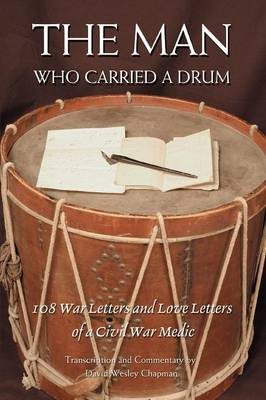 The Man Who Carried a Drum: 108 War Letters and Love Letters of a Civil War Medic (Paperback)