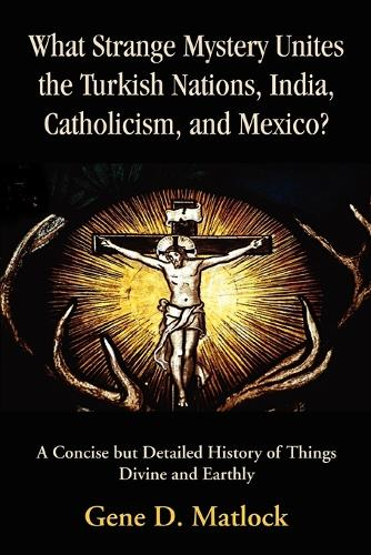 What Strange Mystery Unites the Turkish Nations, India, Catholicism, and Mexico?: A Concise But Detailed History of Things Divine and Earthly (Paperback)
