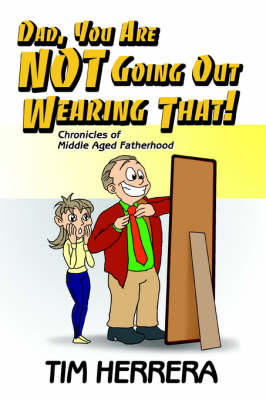 Dad, You Are Not Going Out Wearing That!: Chronicles of Middle Aged Fatherhood (Paperback)