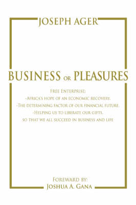 Business or Pleasures: Free Enterprise; -Africa's Hope of an Economic Recovery. -The Determining Factor of Our Financial Future. -Helping Us to Liberate Our Gifts, So That We All Succeed in Business and Life (Paperback)