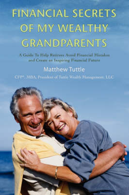 Financial Secrets of My Wealthy Grandparents: A Guide to Help Retirees Avoid Financial Mistakes and Create an Inspiring Financial Future (Paperback)