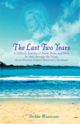 The Last Two Years: A Difficult Journey of Mind, Body and Soul as Seen Through the Prism of an Ovarian Cancer Survivor's Husband (Paperback)