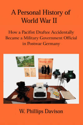 A Personal History of World War II: How a Pacifist Draftee Accidentally Became a Military Government Official in Postwar Germany (Paperback)