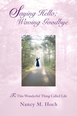 Saying Hello; Waving Goodbye: To This Wonderful Thing Called Life (Paperback)