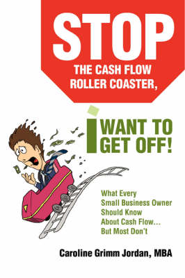 Stop the Cash Flow Roller Coaster, I Want to Get Off!: What Every Small Business Owner Should Know about Cash Flow...But Most Don't (Paperback)