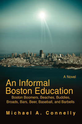An Informal Boston Education: Boston Boomers, Beaches, Buddies, Broads, Bars, Beer, Baseball, and Barbells (Paperback)
