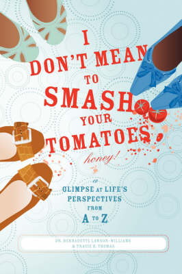 I Don't Mean to Smash Your Tomatoes, Honey!: A Glimpse at Life's Perspectives from A to Z (Paperback)