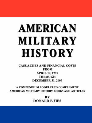 American Military History: Casualties and Financial Costs from April 19, 1775 Through December 31, 2006 (Paperback)