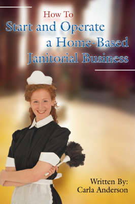 How to Start and Operate a Home-Based Janitorial Business (Paperback)