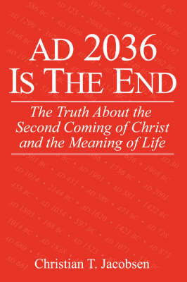 Ad 2036 Is the End: The Truth about the Second Coming of Christ and the Meaning of Life (Paperback)