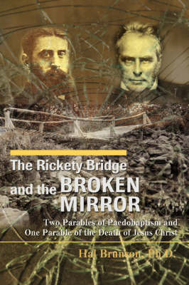 The Rickety Bridge and the Broken Mirror: Two Parables of Paedobaptism and One Parable of the Death of Jesus Christ (Paperback)