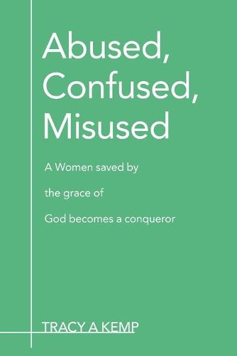Abused, Confused, Misused: A Women Saved by the Grace of God Becomes a Conqueror (Paperback)