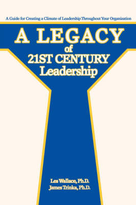 A Legacy of 21st Century Leadership: A Guide for Creating a Climate of Leadership Throughout Your Organization (Paperback)