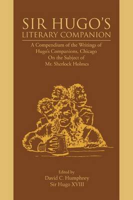 Sir Hugo's Literary Companion: A Compendium of the Writings of Hugo's Companions, Chicago on the Subject of Mr. Sherlock Holmes (Paperback)