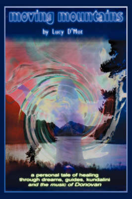 Moving Mountains: A Personal Tale of Healing Through Dreams, Guides, Kundalini and the Music of Donovan (Paperback)