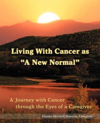 Living with Cancer as a New Normal: A Journey with Cancer Through the Eyes of a Caregiver (Paperback)