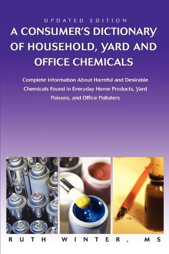 A Consumer's Dictionary of Household, Yard and Office Chemicals: Complete Information about Harmful and Desirable Chemicals Found in Everyday Home P (Paperback)
