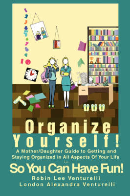 Organize Yourself!: A Mother/Daughter Guide to Getting and Staying Organized in All Aspects of Your Life...So You Can Have Fun! (Paperback)