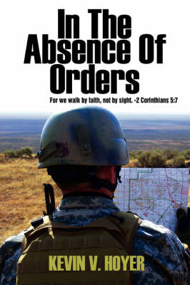 In the Absence of Orders: For We Walk by Faith, Not by Sight. -2 Corinthians 5:7 (Paperback)