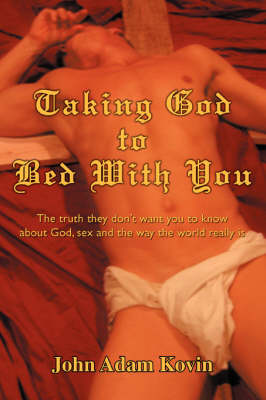 Taking God to Bed with You: The Truth They Don't Want You to Know about God, Sex and the Way the World Really Is (Paperback)