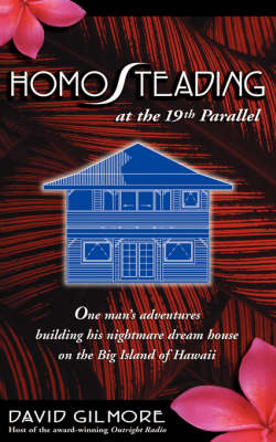 Homosteading at the 19th Parallel: One Man's Adventures Building His Nightmare Dream House on the Big Island of Hawaii (Paperback)