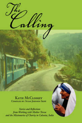 The Calling: Stories and Reflections from Working with Mother Teresa and the Missionaries of Charity in Calcutta, India (Paperback)
