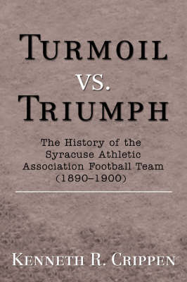 Turmoil vs. Triumph: The History of the Syracuse Athletic Association Football Team (1890-1900) (Paperback)