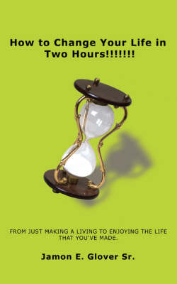 How to Change Your Life in Two Hours!!!!!!!: From Just Making a Living to Enjoying the Life That You've Made. (Paperback)