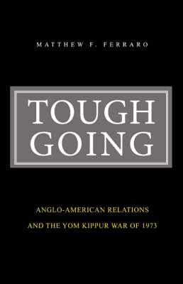 Tough Going: Anglo-American Relations and the Yom Kippur War of 1973 (Paperback)