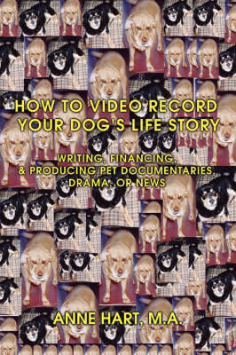 How to Video Record Your Dog's Life Story: Writing, Financing, & Producing Pet Documentaries, Drama, or News (Paperback)
