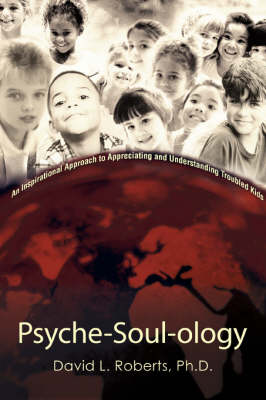 Psyche-Soul-Ology: An Inspirational Approach to Appreciating and Understanding Troubled Kids (Paperback)