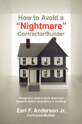 How to Avoid a Nightmare Contractor/Builder: Things You Need to Think about and Research Before Remodeling or Building! (Paperback)