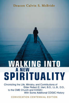 Walking Into a New Spirituality: Chronicling the Life, Ministry, and Contributions of Elder Robert E. Hart, B.D., LL.B., D.D., to the Cme Church and C (Paperback)