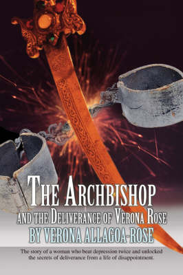 The Archbishop and the Deliverance of Verona Rose: The Story of a Woman Who Beat Depression Twice and Unlocked the Secrets of Deliverance from a Life (Paperback)