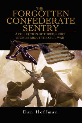 The Forgotten Confederate Sentry: A Collection of Three Short Stories about the Civil War (Paperback)