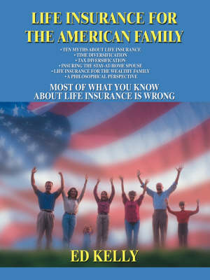 Life Insurance for the American Family: Most of What You Know about Life Insurance Is Wrong (Paperback)