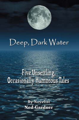 Deep, Dark Water: Five Unsettling, Occasionally Humorous Tales (Paperback)