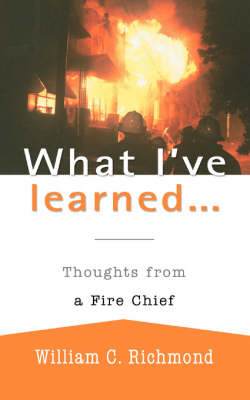 What I've Learned...: Thoughts from a Fire Chief (Paperback)