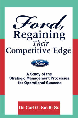 Ford, Regaining Their Competitive Edge: A Study of the Strategic Management Processes for Operational Success (Paperback)