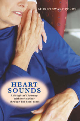 Heart Sounds: A Daughter's Journey with Her Mother Through the Final Years (Paperback)