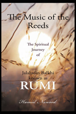 The Music of the Reeds: The Spiritual Journey of Jalaludin Balkhi Known as Rumi (Paperback)