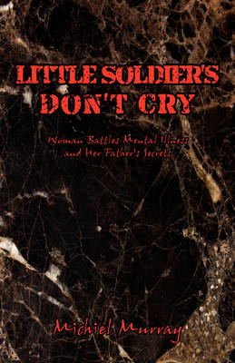Little Soldier's Don't Cry: Woman Battles Mental Illness and Her Father's Secrets (Paperback)